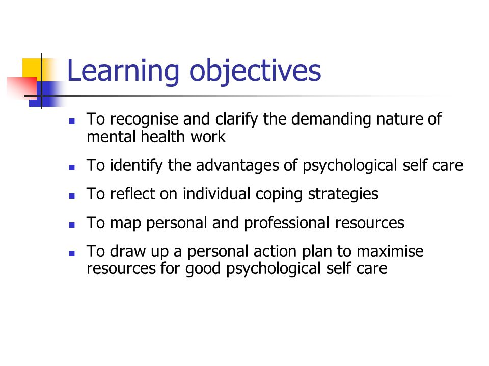 Learning objectives To recognise and clarify the demanding nature of mental health work To identify the advantages of psychological self care To refle
