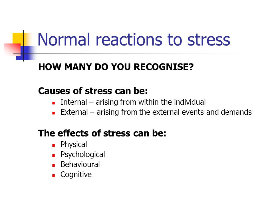 Normal reactions to stress HOW MANY DO YOU RECOGNISE? Causes of stress can be: Internal – arising from within the individual External – arising from t