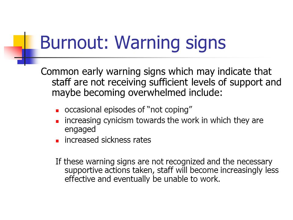 Burnout: Warning signs Common early warning signs which may indicate that staff are not receiving sufficient levels of support and maybe becoming over