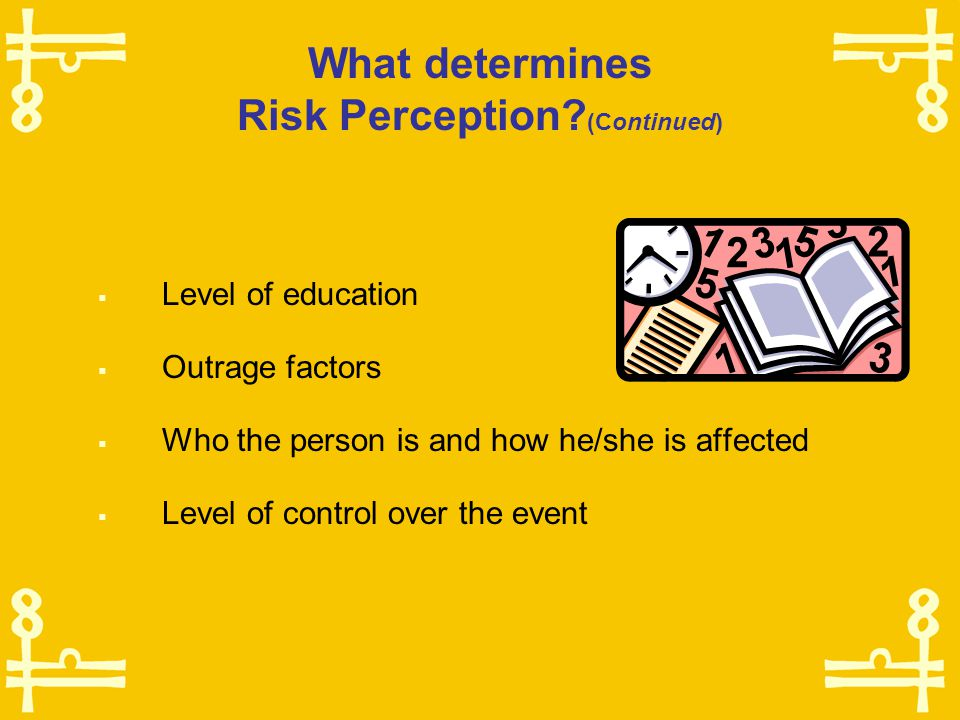 What determines Risk Perception?  Individual level in Maslow's hierarchy of needs  Individual and social values  Culture  Experiences