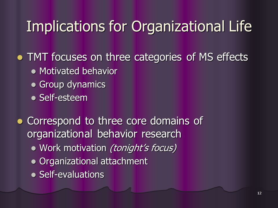 12 Implications for Organizational Life TMT focuses on three categories of MS effects TMT focuses on three categories of MS effects Motivated behavior Motivated behavior Group dynamics Group dynamics Self-esteem Self-esteem Correspond to three core domains of organizational behavior research Correspond to three core domains of organizational behavior research Work motivation (tonight's focus) Work motivation (tonight's focus) Organizational attachment Organizational attachment Self-evaluations Self-evaluations