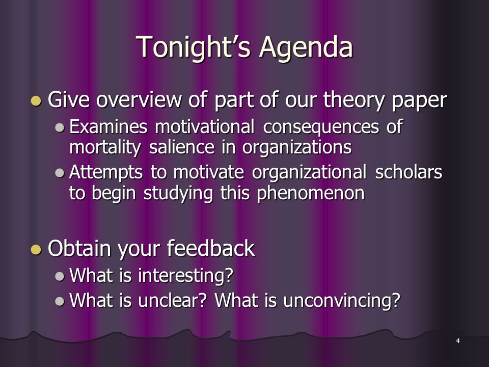 4 Tonight's Agenda Give overview of part of our theory paper Give overview of part of our theory paper Examines motivational consequences of mortality salience in organizations Examines motivational consequences of mortality salience in organizations Attempts to motivate organizational scholars to begin studying this phenomenon Attempts to motivate organizational scholars to begin studying this phenomenon Obtain your feedback Obtain your feedback What is interesting.