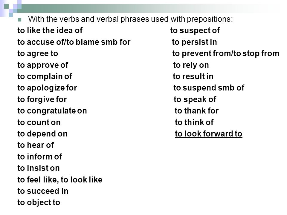 With the verbs and verbal phrases used with prepositions: to like the idea of to suspect of to accuse of/to blame smb for to persist in to agree to to