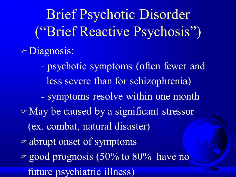 Brief Psychotic Disorder ( Brief Reactive Psychosis ) F Diagnosis: - psychotic symptoms (often fewer and less severe than for schizophrenia) - symptoms resolve within one month F May be caused by a significant stressor (ex.