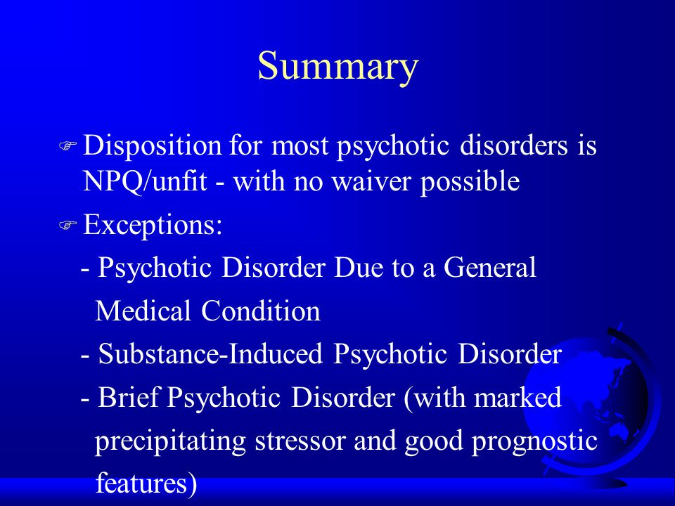 Summary F Disposition for most psychotic disorders is NPQ/unfit - with no waiver possible F Exceptions: - Psychotic Disorder Due to a General Medical Condition - Substance-Induced Psychotic Disorder - Brief Psychotic Disorder (with marked precipitating stressor and good prognostic features)
