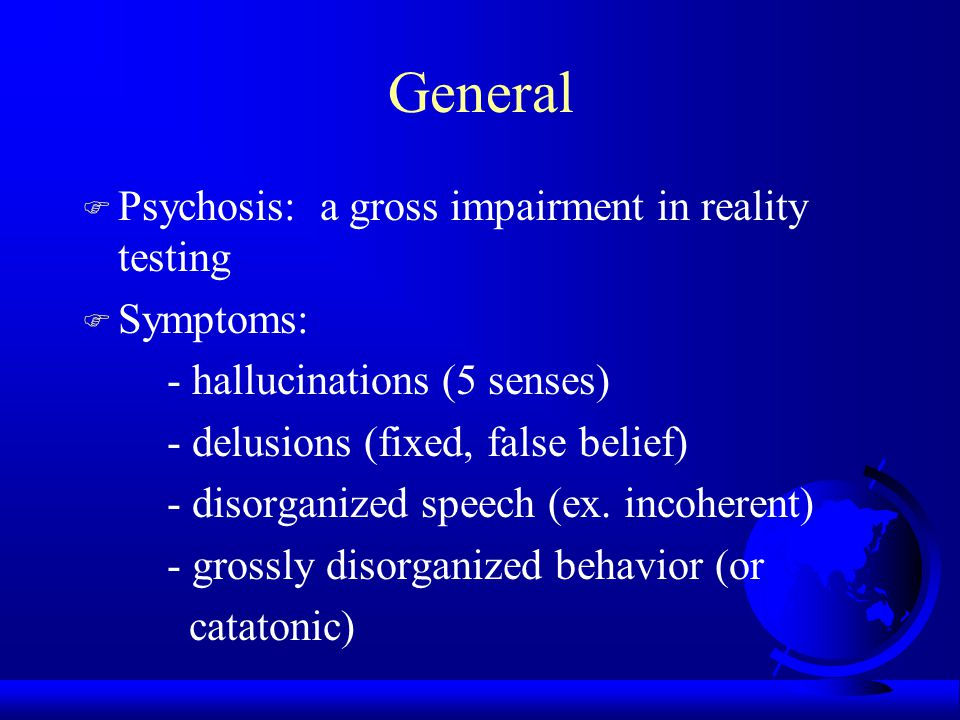 General F Psychosis: a gross impairment in reality testing F Symptoms: - hallucinations (5 senses) - delusions (fixed, false belief) - disorganized speech (ex.
