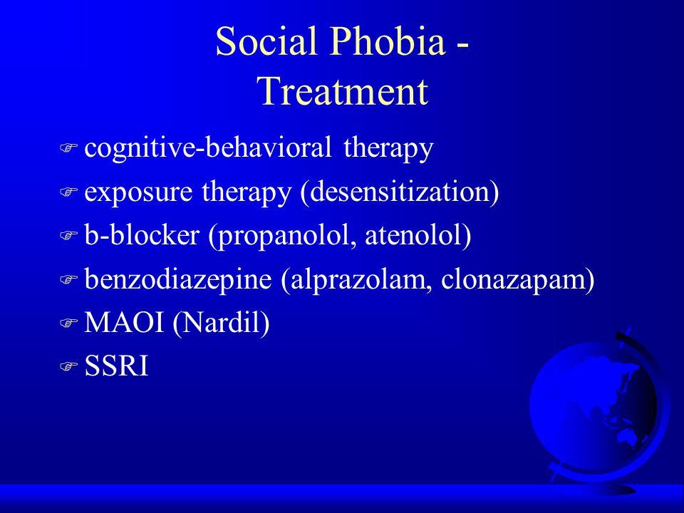 Social Phobia - Treatment F cognitive-behavioral therapy F exposure therapy (desensitization) F b-blocker (propanolol, atenolol) F benzodiazepine (alp