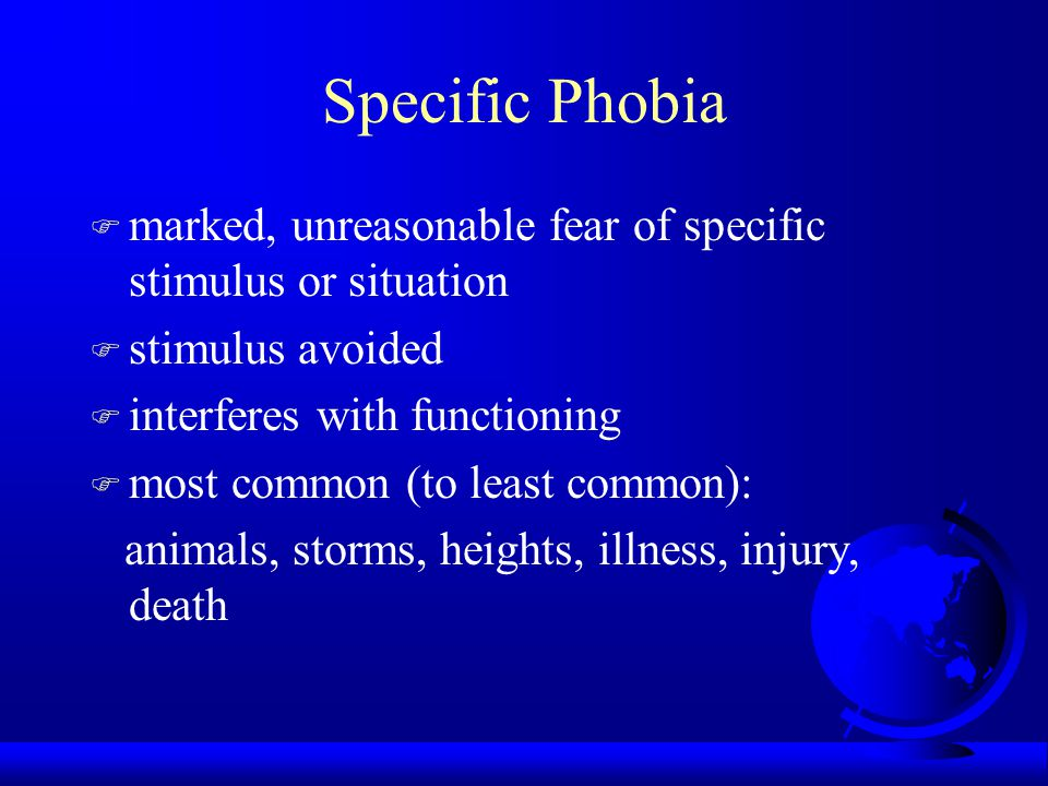 Specific Phobia F marked, unreasonable fear of specific stimulus or situation F stimulus avoided F interferes with functioning F most common (to least common): animals, storms, heights, illness, injury, death