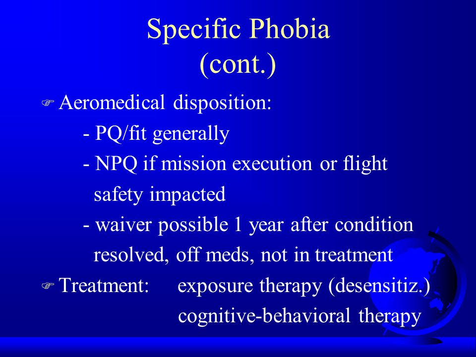 Specific Phobia (cont.) F Aeromedical disposition: - PQ/fit generally - NPQ if mission execution or flight safety impacted - waiver possible 1 year after condition resolved, off meds, not in treatment F Treatment: exposure therapy (desensitiz.) cognitive-behavioral therapy