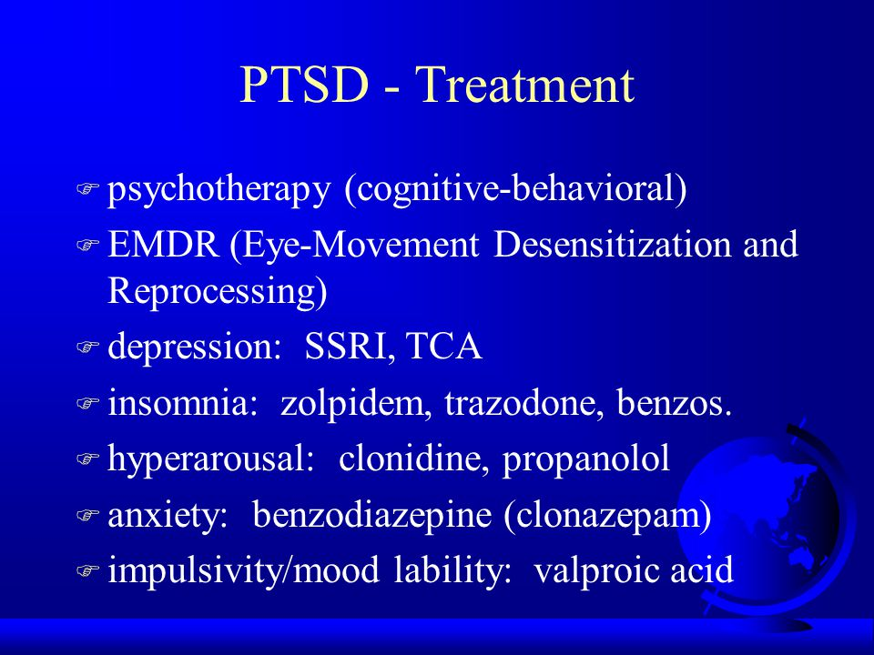 PTSD - Treatment F psychotherapy (cognitive-behavioral) F EMDR (Eye-Movement Desensitization and Reprocessing) F depression: SSRI, TCA F insomnia: zolpidem, trazodone, benzos.