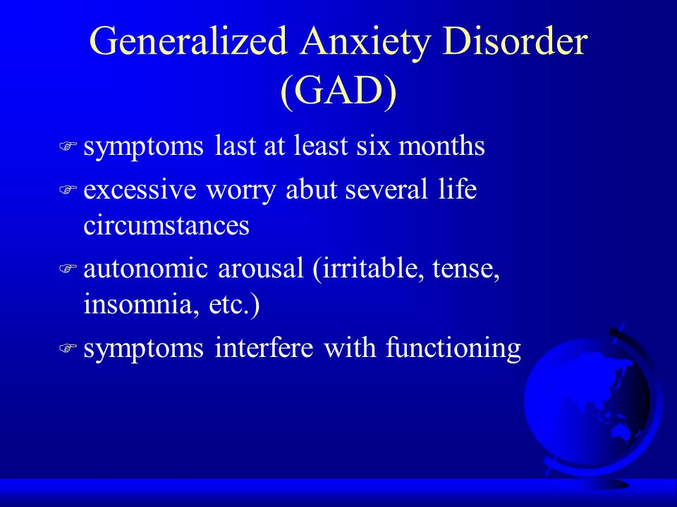 Generalized Anxiety Disorder (GAD) F symptoms last at least six months F excessive worry abut several life circumstances F autonomic arousal (irritable, tense, insomnia, etc.) F symptoms interfere with functioning