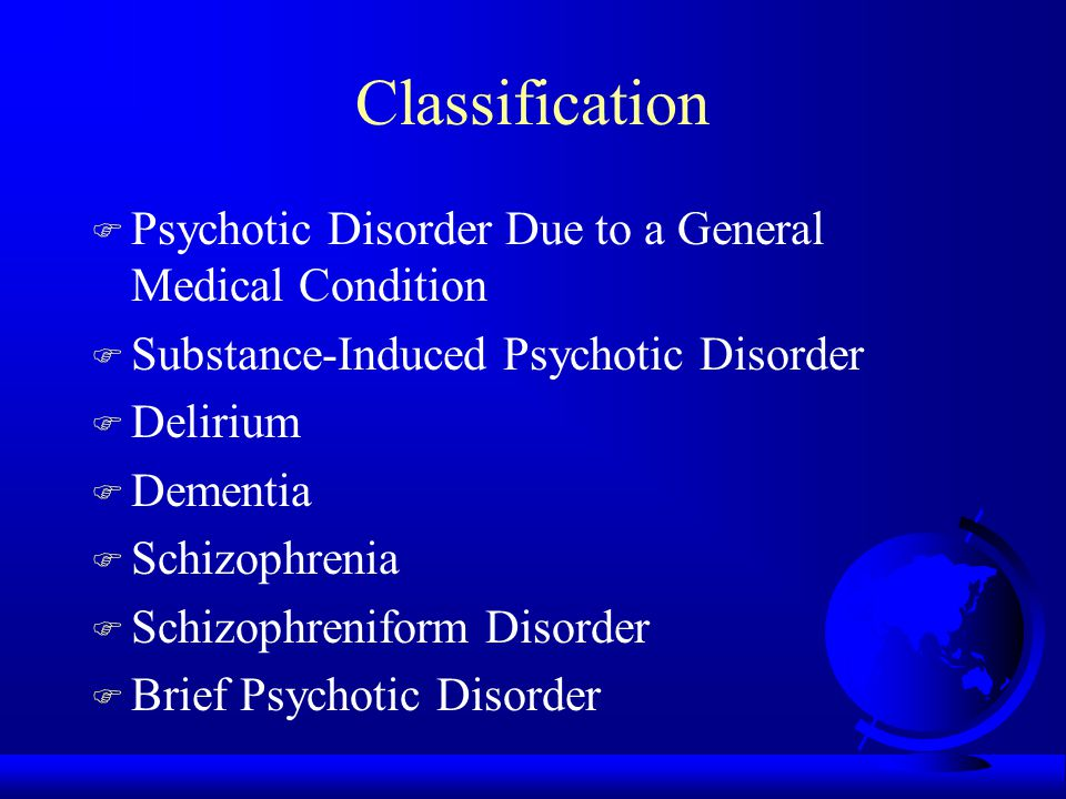 Classification F Psychotic Disorder Due to a General Medical Condition F Substance-Induced Psychotic Disorder F Delirium F Dementia F Schizophrenia F Schizophreniform Disorder F Brief Psychotic Disorder