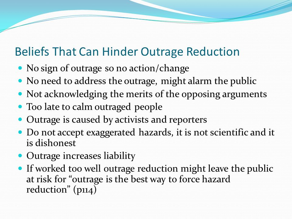 Beliefs That Can Hinder Outrage Reduction No sign of outrage so no action/change No need to address the outrage, might alarm the public Not acknowledging the merits of the opposing arguments Too late to calm outraged people Outrage is caused by activists and reporters Do not accept exaggerated hazards, it is not scientific and it is dishonest Outrage increases liability If worked too well outrage reduction might leave the public at risk for outrage is the best way to force hazard reduction (p114)