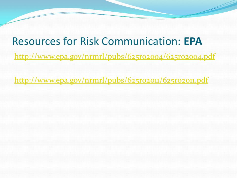 Resources for Risk Communication: EPA http://www.epa.gov/nrmrl/pubs/625r02004/625r02004.pdf http://www.epa.gov/nrmrl/pubs/625r02011/625r02011.pdf