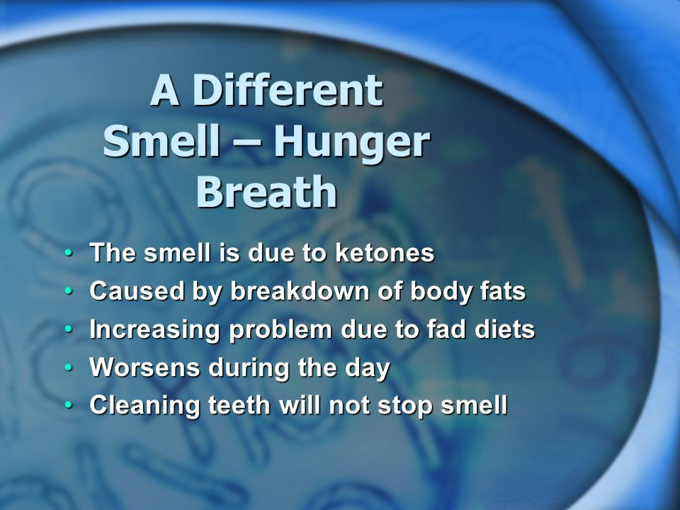 A Different Smell – Hunger Breath The smell is due to ketonesThe smell is due to ketones Caused by breakdown of body fatsCaused by breakdown of body fats Increasing problem due to fad dietsIncreasing problem due to fad diets Worsens during the dayWorsens during the day Cleaning teeth will not stop smellCleaning teeth will not stop smell