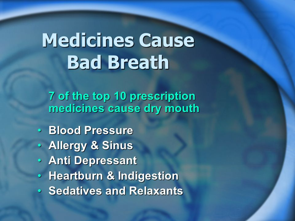 Medicines Cause Bad Breath 7 of the top 10 prescription medicines cause dry mouth Blood PressureBlood Pressure Allergy & SinusAllergy & Sinus Anti DepressantAnti Depressant Heartburn & IndigestionHeartburn & Indigestion Sedatives and RelaxantsSedatives and Relaxants