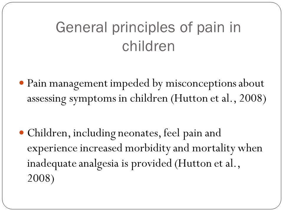 General principles of pain in children Pain management impeded by misconceptions about assessing symptoms in children (Hutton et al., 2008) Children,