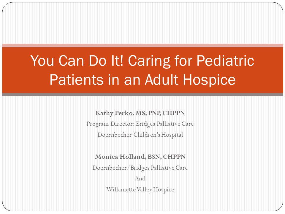 Kathy Perko, MS, PNP, CHPPN Program Director: Bridges Palliative Care Doernbecher Children's Hospital Monica Holland, BSN, CHPPN Doernbecher/Bridges P