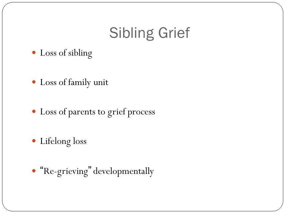 """Sibling Grief Loss of sibling Loss of family unit Loss of parents to grief process Lifelong loss """"Re-grieving"""" developmentally"""