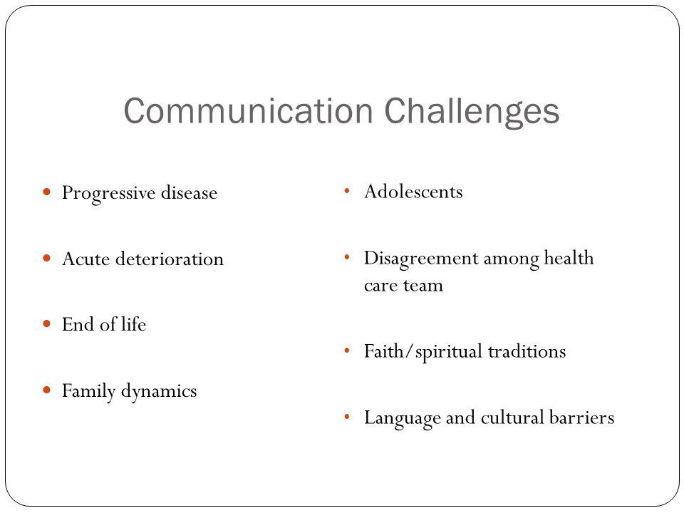 Communication Challenges Progressive disease Acute deterioration End of life Family dynamics Adolescents Disagreement among health care team Faith/spi