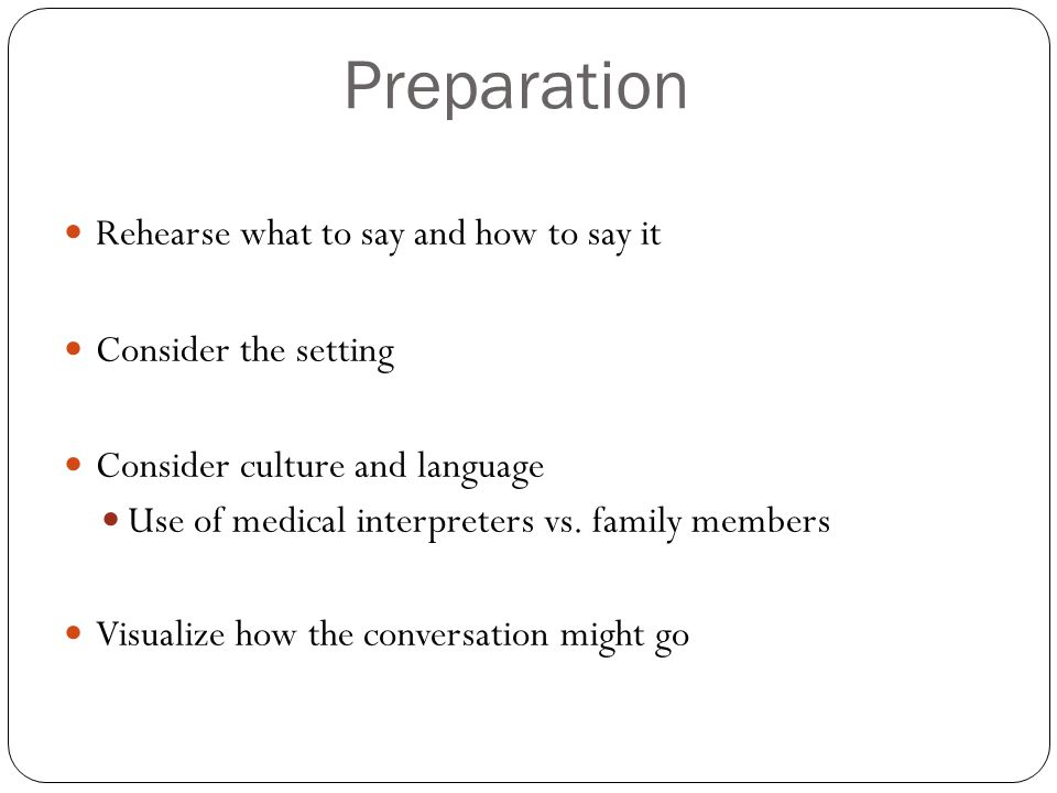 Preparation Rehearse what to say and how to say it Consider the setting Consider culture and language Use of medical interpreters vs. family members V