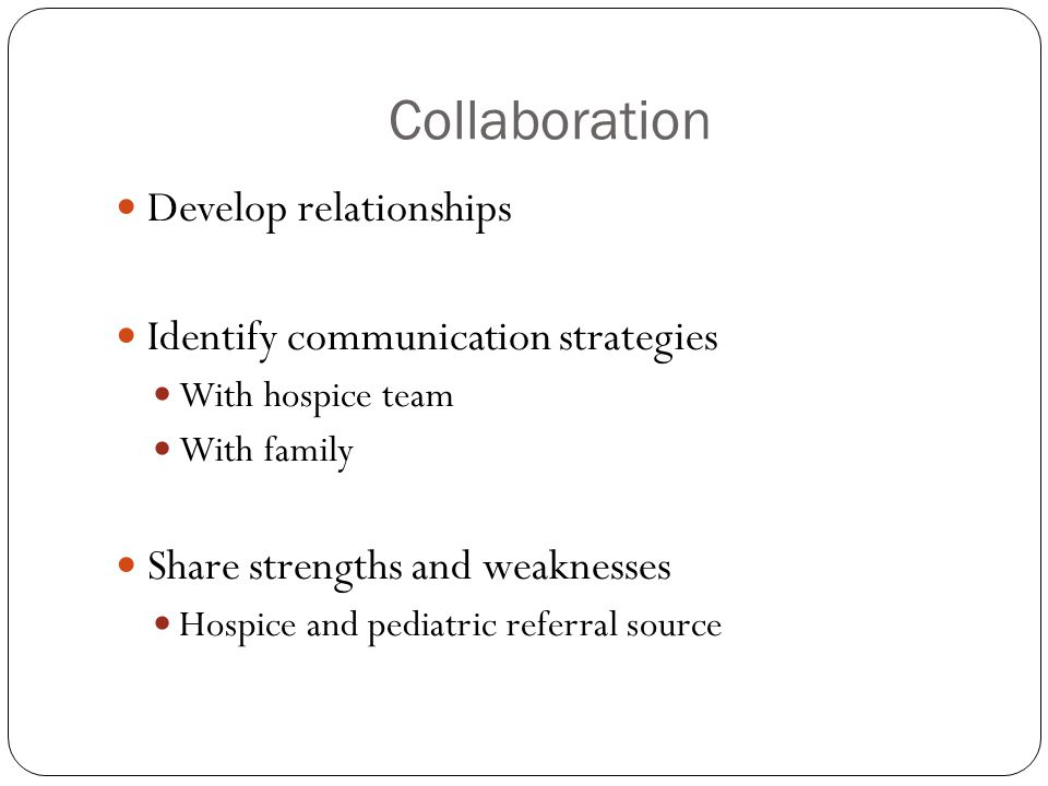 Collaboration Develop relationships Identify communication strategies With hospice team With family Share strengths and weaknesses Hospice and pediatr