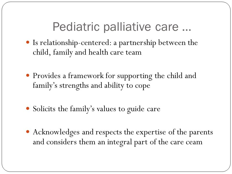 Pediatric palliative care … Is relationship-centered: a partnership between the child, family and health care team Provides a framework for supporting