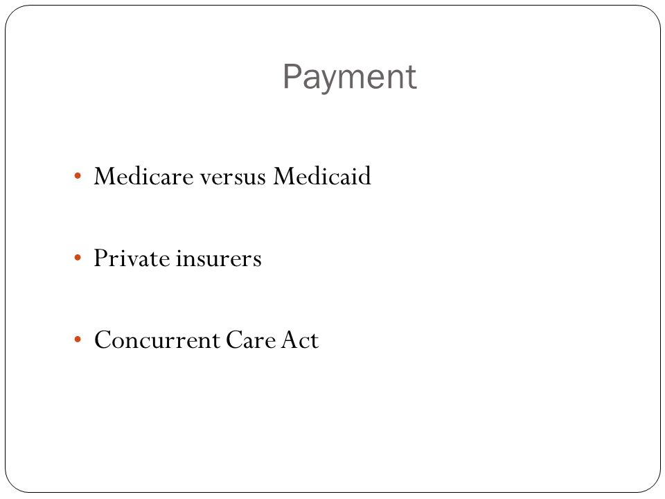 Payment Medicare versus Medicaid Private insurers Concurrent Care Act