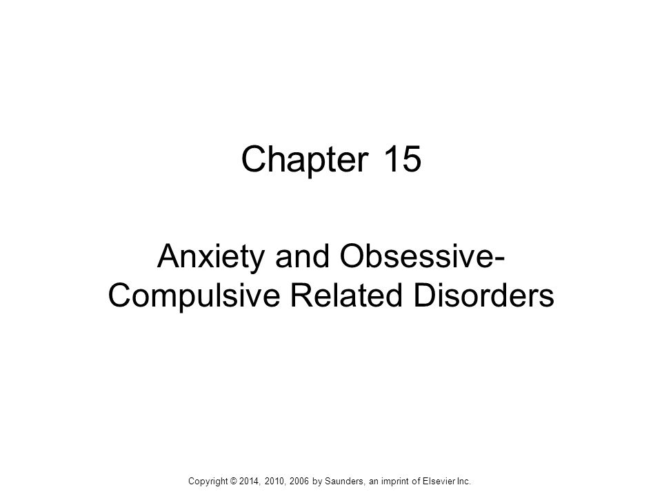 Chapter 15 Anxiety and Obsessive- Compulsive Related Disorders Copyright © 2014, 2010, 2006 by Saunders, an imprint of Elsevier Inc.
