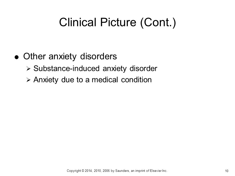  Other anxiety disorders  Substance-induced anxiety disorder  Anxiety due to a medical condition Clinical Picture (Cont.) 10 Copyright © 2014, 2010, 2006 by Saunders, an imprint of Elsevier Inc.