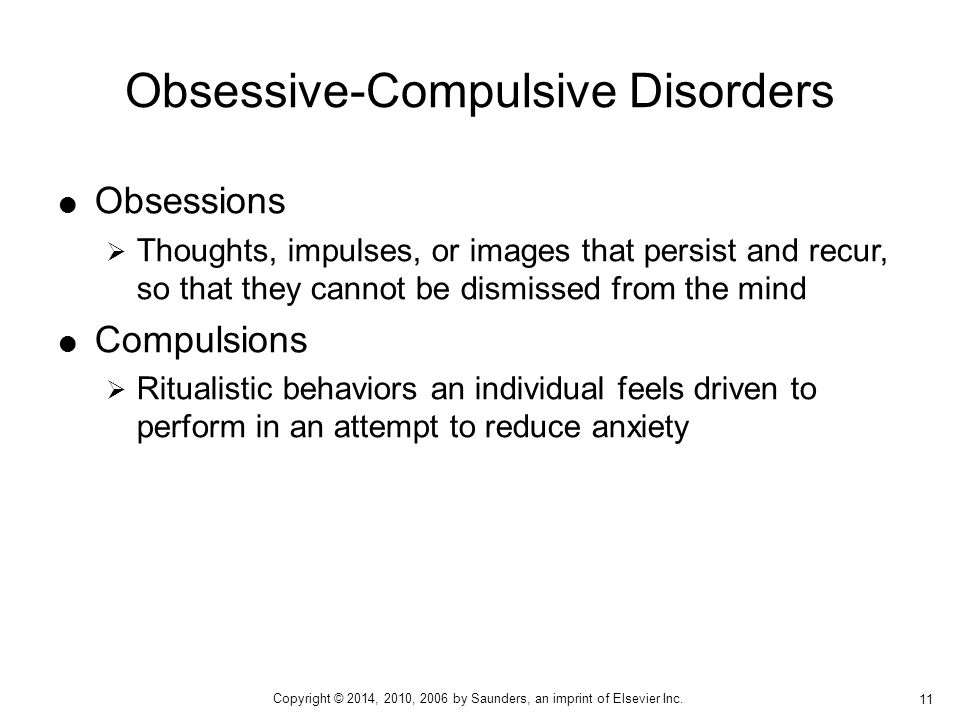  Obsessions  Thoughts, impulses, or images that persist and recur, so that they cannot be dismissed from the mind  Compulsions  Ritualistic behaviors an individual feels driven to perform in an attempt to reduce anxiety Obsessive-Compulsive Disorders 11 Copyright © 2014, 2010, 2006 by Saunders, an imprint of Elsevier Inc.