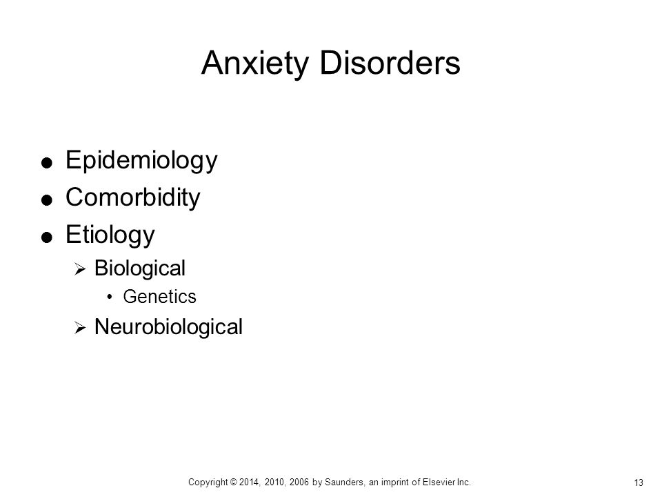 Epidemiology  Comorbidity  Etiology  Biological Genetics  Neurobiological Anxiety Disorders 13 Copyright © 2014, 2010, 2006 by Saunders, an imprint of Elsevier Inc.