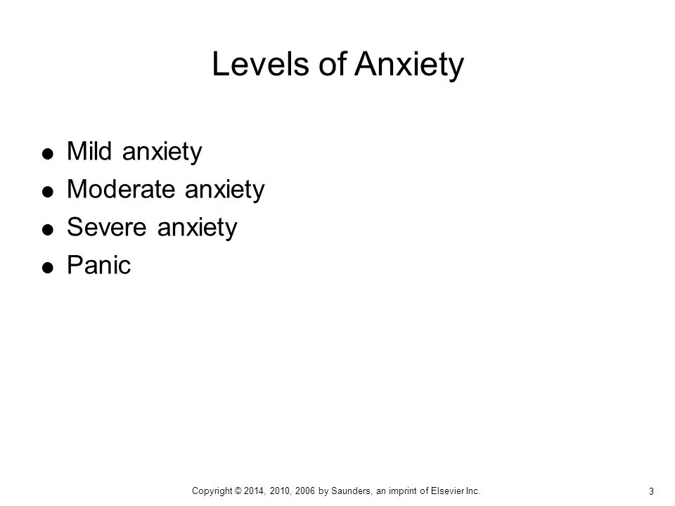  Mild anxiety  Moderate anxiety  Severe anxiety  Panic Levels of Anxiety 3 Copyright © 2014, 2010, 2006 by Saunders, an imprint of Elsevier Inc.