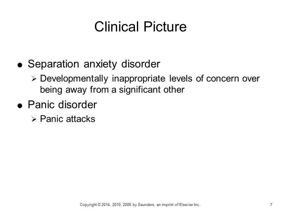  Separation anxiety disorder  Developmentally inappropriate levels of concern over being away from a significant other  Panic disorder  Panic attacks Clinical Picture 7 Copyright © 2014, 2010, 2006 by Saunders, an imprint of Elsevier Inc.