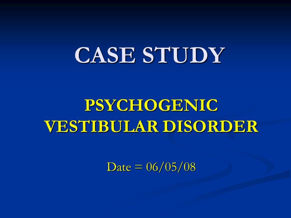 CASE STUDY PSYCHOGENIC VESTIBULAR DISORDER Date = 06/05/08