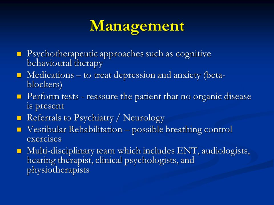 Management Psychotherapeutic approaches such as cognitive behavioural therapy Psychotherapeutic approaches such as cognitive behavioural therapy Medications – to treat depression and anxiety (beta- blockers) Medications – to treat depression and anxiety (beta- blockers) Perform tests - reassure the patient that no organic disease is present Perform tests - reassure the patient that no organic disease is present Referrals to Psychiatry / Neurology Referrals to Psychiatry / Neurology Vestibular Rehabilitation – possible breathing control exercises Vestibular Rehabilitation – possible breathing control exercises Multi-disciplinary team which includes ENT, audiologists, hearing therapist, clinical psychologists, and physiotherapists Multi-disciplinary team which includes ENT, audiologists, hearing therapist, clinical psychologists, and physiotherapists