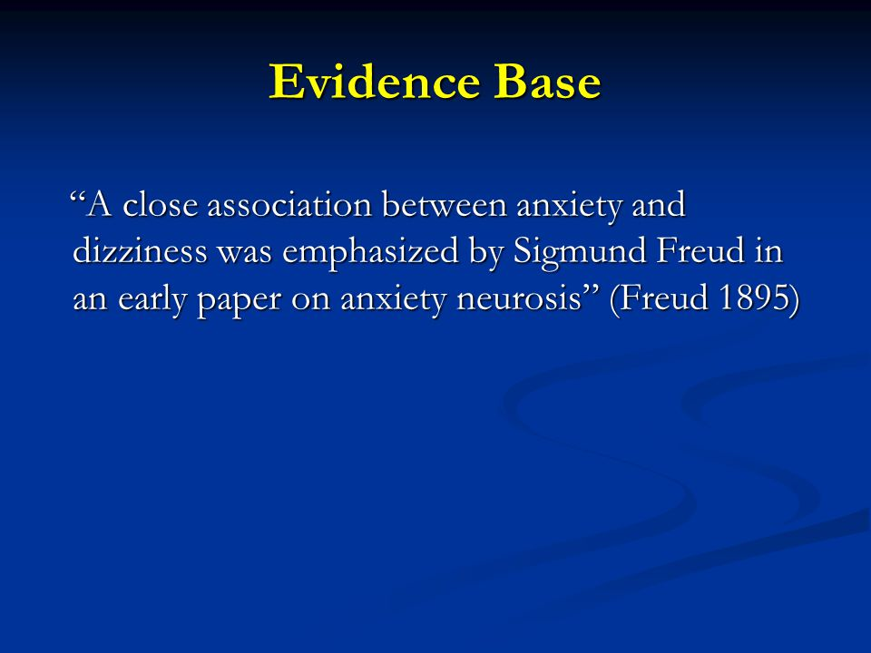 Evidence Base A close association between anxiety and dizziness was emphasized by Sigmund Freud in an early paper on anxiety neurosis (Freud 1895) A close association between anxiety and dizziness was emphasized by Sigmund Freud in an early paper on anxiety neurosis (Freud 1895)