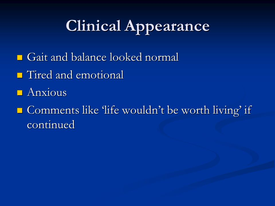 Clinical Appearance Gait and balance looked normal Gait and balance looked normal Tired and emotional Tired and emotional Anxious Anxious Comments like 'life wouldn't be worth living' if continued Comments like 'life wouldn't be worth living' if continued