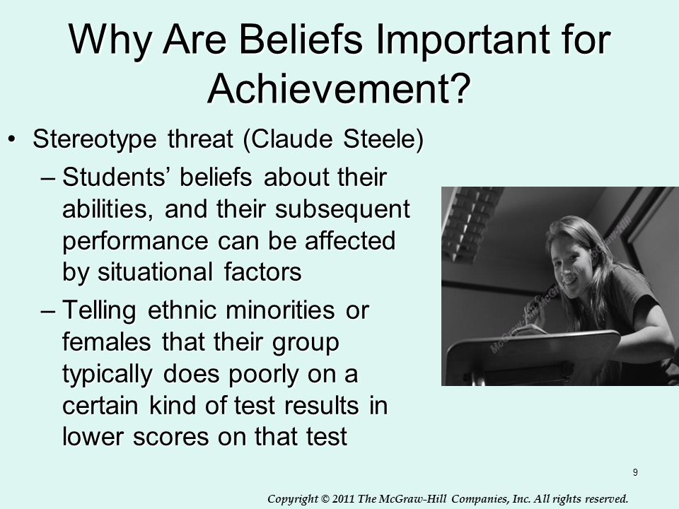 Copyright © 2011 The McGraw-Hill Companies, Inc. All rights reserved. 9 Why Are Beliefs Important for Achievement? Stereotype threat (Claude Steele)St