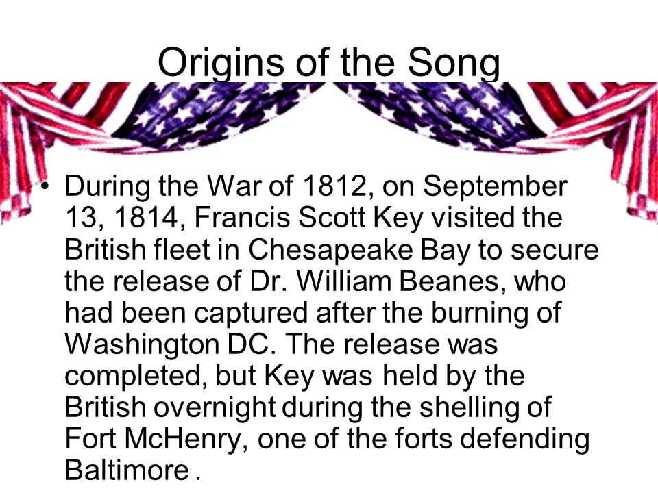 Origins of the Song During the War of 1812, on September 13, 1814, Francis Scott Key visited the British fleet in Chesapeake Bay to secure the release of Dr.