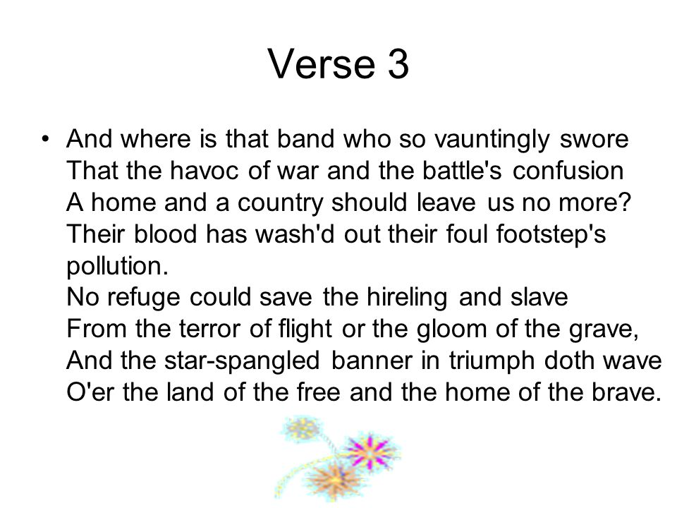 Verse 3 And where is that band who so vauntingly swore That the havoc of war and the battle s confusion A home and a country should leave us no more.