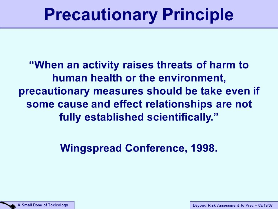 A Small Dose of Toxicology Beyond Risk Assessment to Prec – 09/19/07 When an activity raises threats of harm to human health or the environment, precautionary measures should be take even if some cause and effect relationships are not fully established scientifically. Wingspread Conference, 1998.