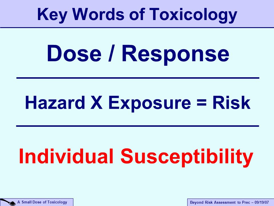 A Small Dose of Toxicology Beyond Risk Assessment to Prec – 09/19/07 Key Words of Toxicology Hazard X Exposure = Risk Individual Susceptibility Dose / Response