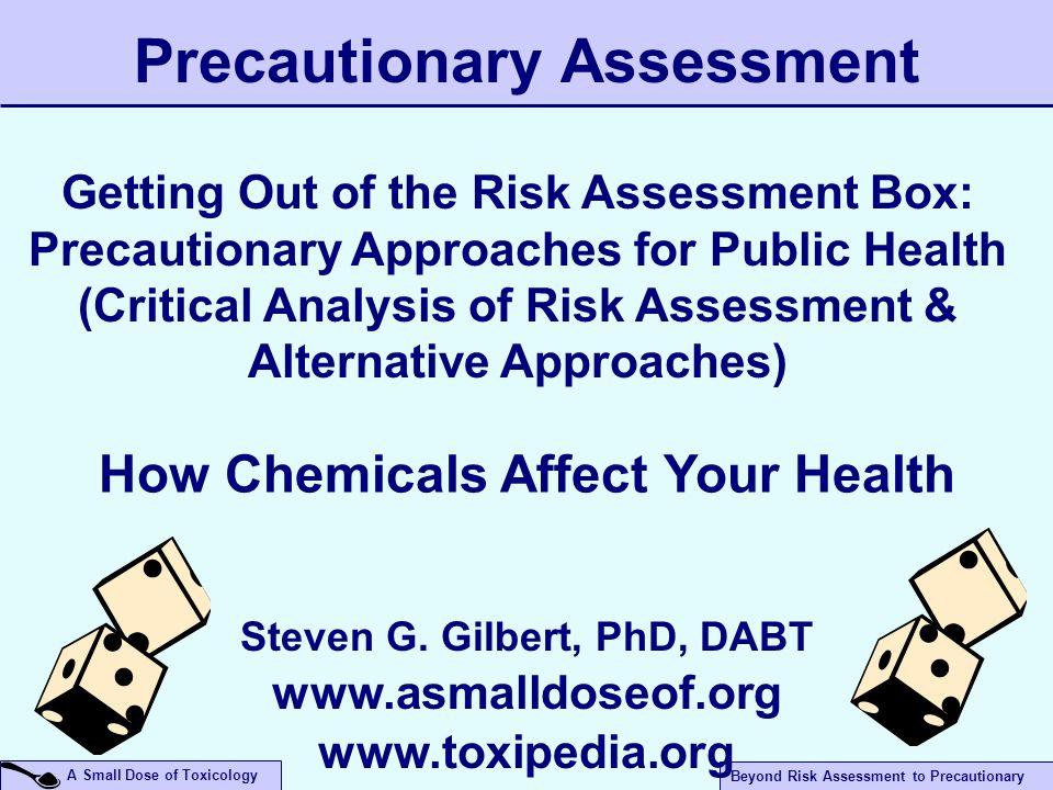 Beyond Risk Assessment to Precautionary A Small Dose of Toxicology Precautionary Assessment Steven G. Gilbert, PhD, DABT www.asmalldoseof.org www.toxi