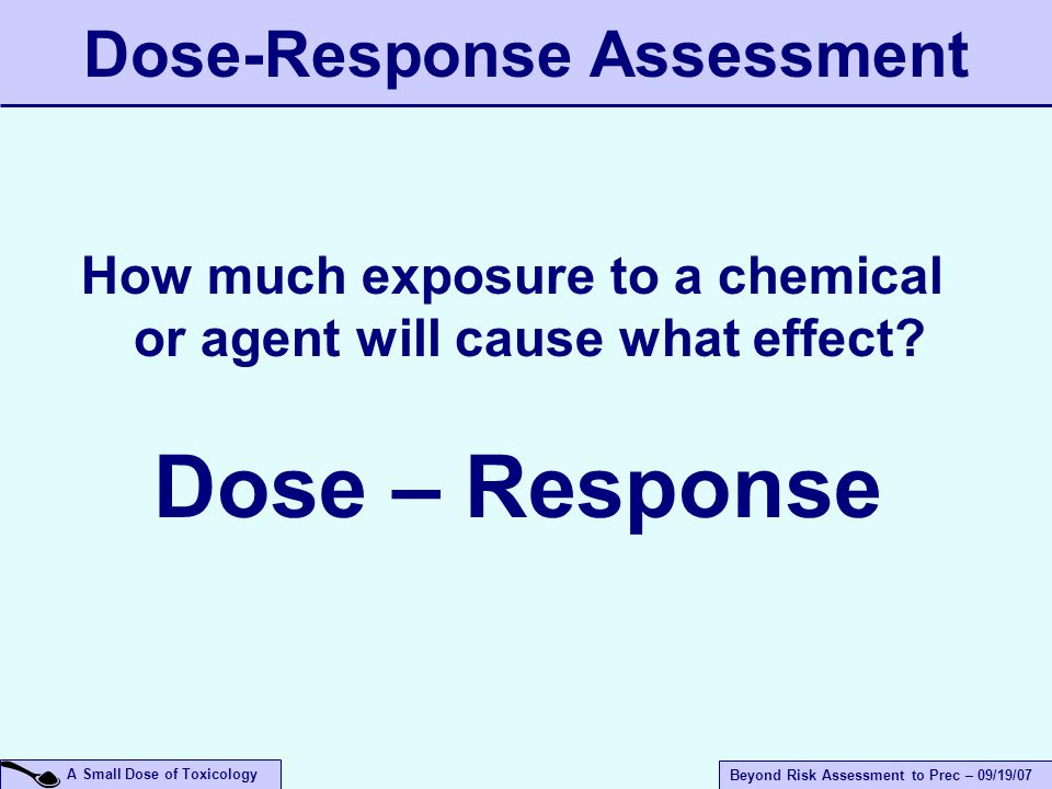 A Small Dose of Toxicology Beyond Risk Assessment to Prec – 09/19/07 Dose-Response Assessment How much exposure to a chemical or agent will cause what effect.