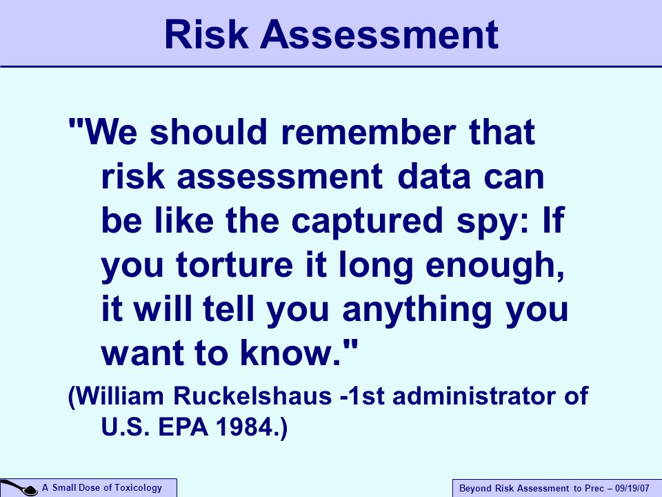 A Small Dose of Toxicology Beyond Risk Assessment to Prec – 09/19/07 Risk Assessment We should remember that risk assessment data can be like the captured spy: If you torture it long enough, it will tell you anything you want to know. (William Ruckelshaus -1st administrator of U.S.