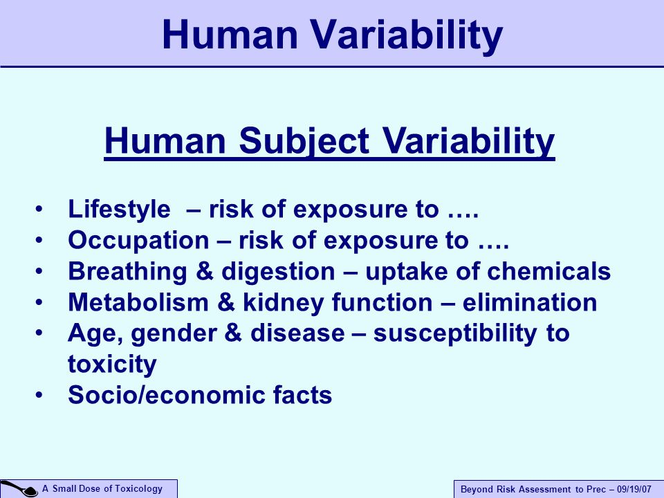 A Small Dose of Toxicology Beyond Risk Assessment to Prec – 09/19/07 Human Variability Human Subject Variability Lifestyle – risk of exposure to ….