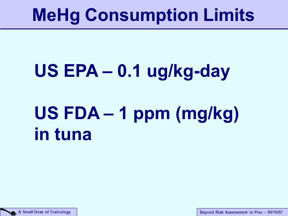 A Small Dose of Toxicology Beyond Risk Assessment to Prec – 09/19/07 MeHg Consumption Limits US EPA – 0.1 ug/kg-day US FDA – 1 ppm (mg/kg) in tuna