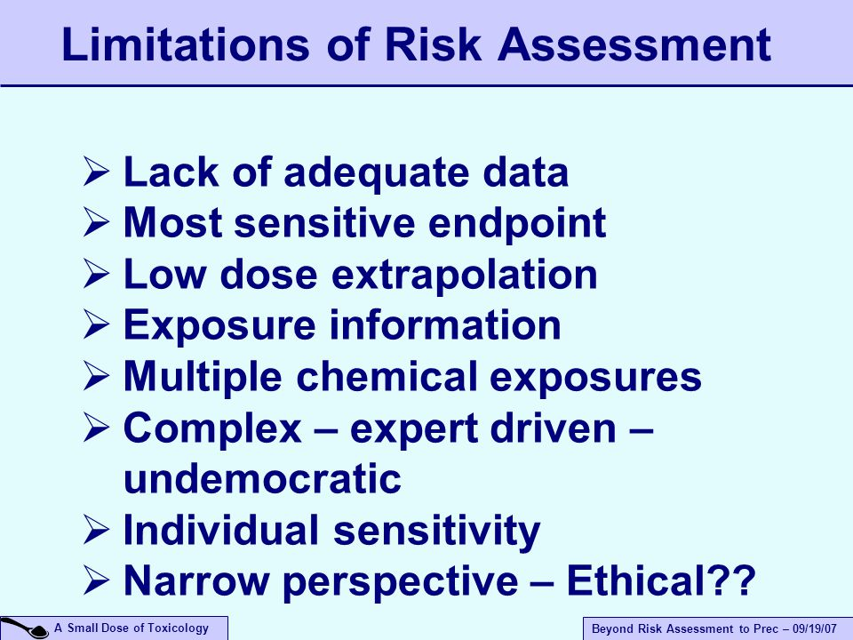 A Small Dose of Toxicology Beyond Risk Assessment to Prec – 09/19/07 Limitations of Risk Assessment  Lack of adequate data  Most sensitive endpoint  Low dose extrapolation  Exposure information  Multiple chemical exposures  Complex – expert driven – undemocratic  Individual sensitivity  Narrow perspective – Ethical