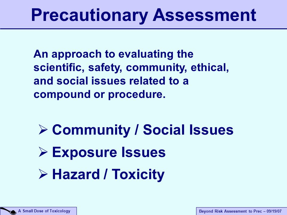 A Small Dose of Toxicology Beyond Risk Assessment to Prec – 09/19/07  Community / Social Issues  Exposure Issues  Hazard / Toxicity Precautionary Assessment An approach to evaluating the scientific, safety, community, ethical, and social issues related to a compound or procedure.